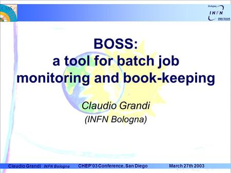 Claudio Grandi INFN Bologna CHEP'03 Conference, San Diego March 27th 2003 BOSS: a tool for batch job monitoring and book-keeping Claudio Grandi (INFN Bologna)