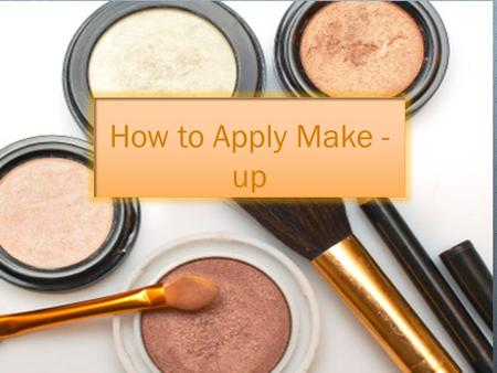 How to Apply Make - up. Make - up Makeup is a very important part of a woman's look and it can do wonders for your appearance, especially if you know.