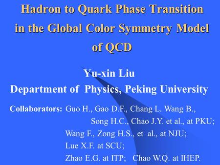 Hadron to Quark Phase Transition in the Global Color Symmetry Model of QCD Yu-xin Liu Department of Physics, Peking University Collaborators: Guo H., Gao.