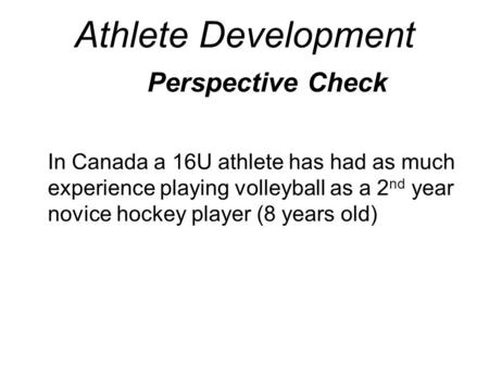 Athlete Development Perspective Check In Canada a 16U athlete has had as much experience playing volleyball as a 2 nd year novice hockey player (8 years.