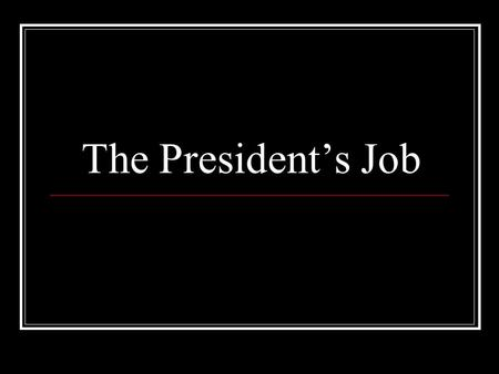 The President's Job. Chief of State The President is the Chief of State This means that he or she is the ceremonial head of the Government. This makes.