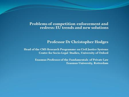 Problems of competition enforcement and redress: EU trends and new solutions Professor Dr Christopher Hodges Head of the CMS Research Programme on Civil.