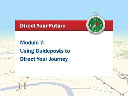 Module 7: Using Guideposts to Direct Your Journey Direct Your Future.