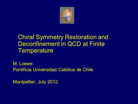 Chiral Symmetry Restoration and Deconfinement in QCD at Finite Temperature M. Loewe Pontificia Universidad Católica de Chile Montpellier, July 2012.