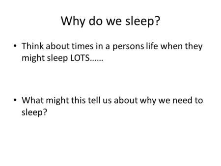 Why do we sleep? Think about times in a persons life when they might sleep LOTS…… What might this tell us about why we need to sleep?