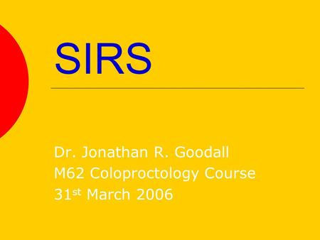 SIRS Dr. Jonathan R. Goodall M62 Coloproctology Course 31 st March 2006.
