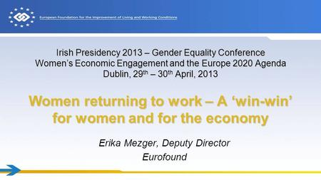 Irish Presidency 2013 – Gender Equality Conference Women's Economic Engagement and the Europe 2020 Agenda Dublin, 29 th – 30 th April, 2013 Women returning.
