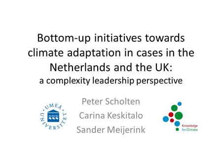 Bottom-up initiatives towards climate adaptation in cases in the Netherlands and the UK: a complexity leadership perspective Peter Scholten Carina Keskitalo.