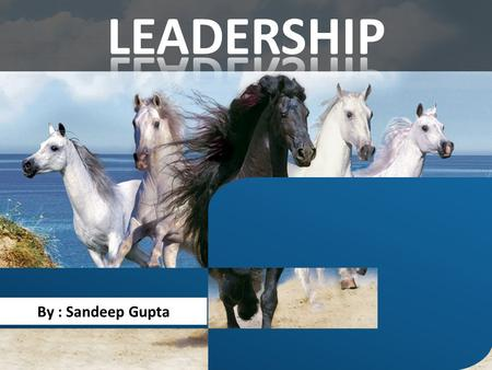 By : Sandeep Gupta. To be a leader, you have to make people want to follow you, and nobody wants to follow someone who doesn't know where he is going.