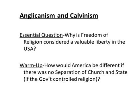 Anglicanism and Calvinism Essential Question-Why is Freedom of Religion considered a valuable liberty in the USA? Warm-Up-How would America be different.