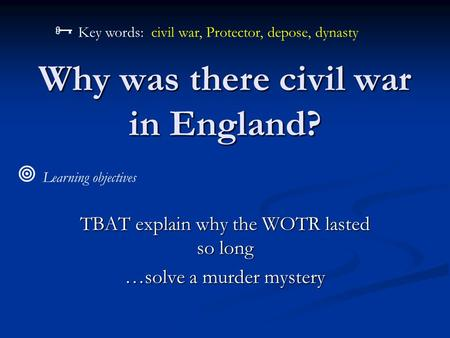 Why was there civil war in England? TBAT explain why the WOTR lasted so long …solve a murder mystery  Learning objectives  Key words: civil war, Protector,