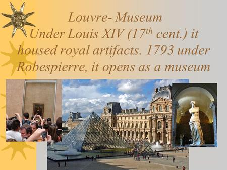 Louvre- Museum Under Louis XIV (17 th cent.) it housed royal artifacts. 1793 under Robespierre, it opens as a museum.