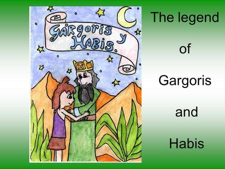 The legend of Gargoris and Habis. Once upon a time, about three thousand years ago, a King called Gargoris lived in the forests of Tartessos. He discovered.