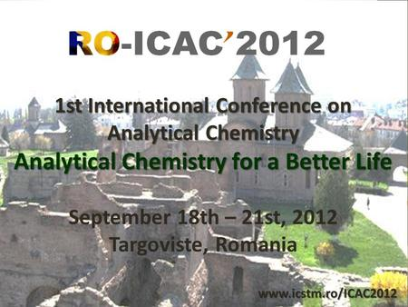 1st International Conference on Analytical Chemistry Analytical Chemistry for a Better Life September 18th – 21st, 2012 Targoviste, Romania www.icstm.ro/ICAC2012.