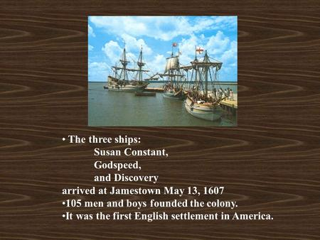 The three ships: Susan Constant, Godspeed, and Discovery arrived at Jamestown May 13, 1607 105 men and boys founded the colony. It was the first English.