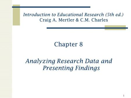 1 Chapter 8 Analyzing Research Data and Presenting Findings Introduction to Educational Research (5th ed.) Craig A. Mertler & C.M. Charles.
