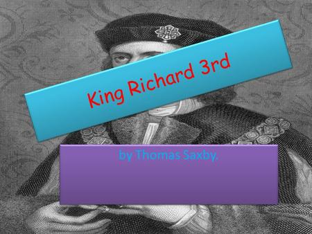 King Richard 3rd by Thomas Saxby.. WHO WAS RICHARD THE 3 rd ? Richard was the last yorkist king of England, whose death at the battle of Bosworth effectively.