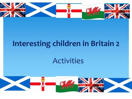 Interesting children in Britain 2 Activities.  Stories about Britain  Flags, animals,  Traditions  Maps  Collections – stamps, coins,  Learning.