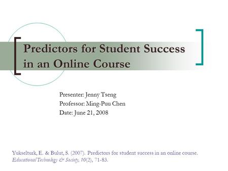Predictors for Student Success in an Online Course Presenter: Jenny Tseng Professor: Ming-Puu Chen Date: June 21, 2008 Yukselturk, E. & Bulut, S. (2007).