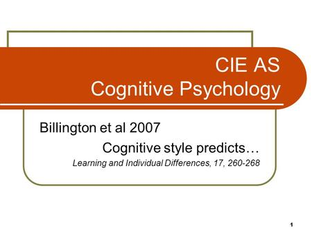 1 CIE AS Cognitive Psychology Billington et al 2007 Cognitive style predicts… Learning and Individual Differences, 17, 260-268.