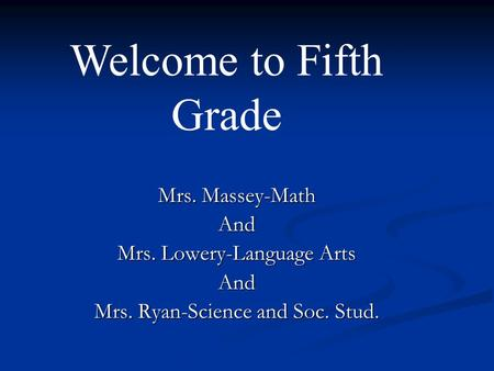 Mrs. Massey-Math And Mrs. Lowery-Language Arts And Mrs. Ryan-Science and Soc. Stud. Welcome to Fifth Grade.