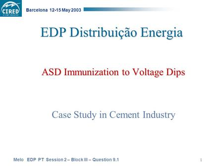 Melo EDP PT Session 2 – Block III – Question 9.1 Barcelona 12-15 May 2003 1 EDP Distribuição Energia ASD Immunization to Voltage Dips Case Study in Cement.