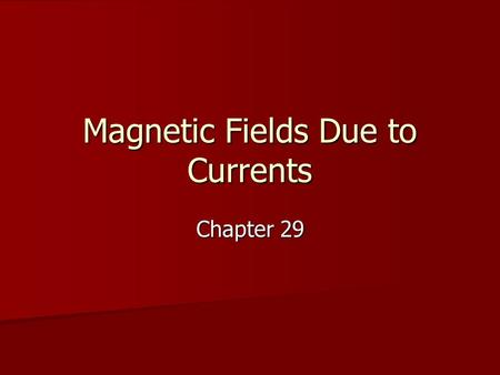 Magnetic Fields Due to Currents Chapter 29. Remember the wire?