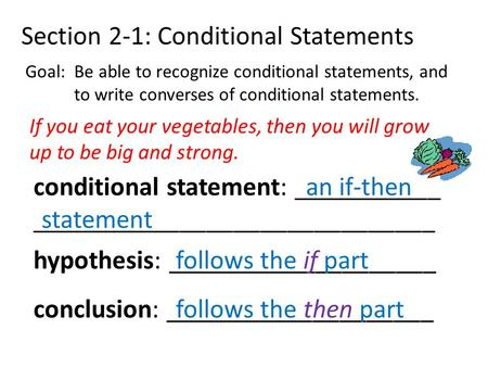 Section 2-1: Conditional Statements Goal: Be able to recognize conditional statements, and to write converses of conditional statements. If you eat your.