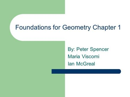 Foundations for Geometry Chapter 1 By: Peter Spencer Maria Viscomi Ian McGreal.