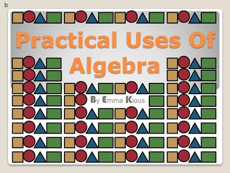 Practical Uses Of Algebra B y E mma K ious b. Introduction My task: is to investigate the patterns that occur within area and perimeter when enlarging.