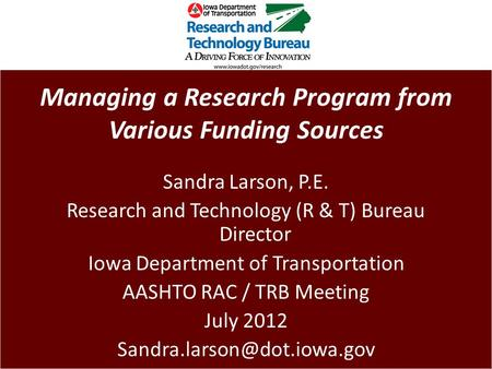 Managing a Research Program from Various Funding Sources Sandra Larson, P.E. Research and Technology (R & T) Bureau Director Iowa Department of Transportation.