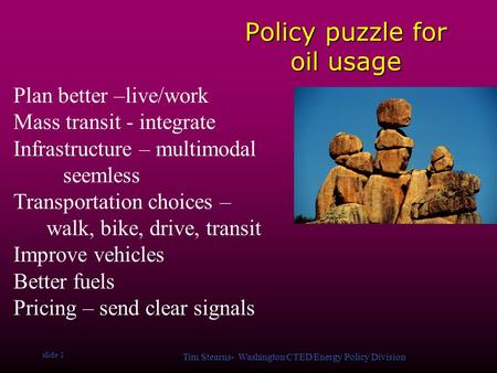 Slide 1 Tim Stearns- Washington CTED Energy Policy Division Policy puzzle for oil usage Plan better –live/work Mass transit - integrate Infrastructure.