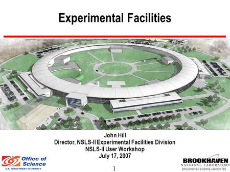 1 BROOKHAVEN SCIENCE ASSOCIATES Experimental Facilities John Hill Director, NSLS-II Experimental Facilities Division NSLS-II User Workshop July 17, 2007.
