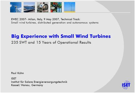 Big Experience with Small Wind Turbines 235 SWT and 15 Years of Operational Results Paul Kühn ISET Institut für Solare Energieversorgungstechnik Kassel/