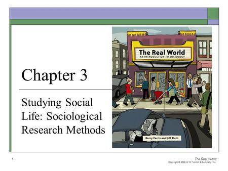 The Real World Copyright © 2008 W.W. Norton & Company, Inc. 1 Chapter 3 Studying Social Life: Sociological Research Methods.