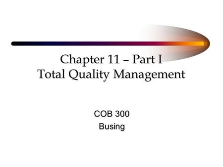 Chapter 11 – Part I Total Quality Management COB 300 Busing.