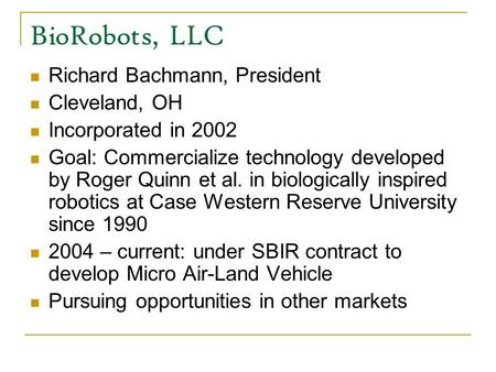 BioRobots, LLC Richard Bachmann, President Cleveland, OH Incorporated in 2002 Goal: Commercialize technology developed by Roger Quinn et al. in biologically.
