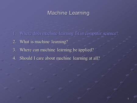 1 Machine Learning 1.Where does machine learning fit in computer science? 2.What is machine learning? 3.Where can machine learning be applied? 4.Should.