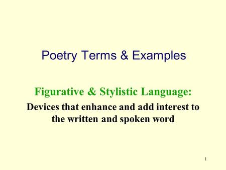 1 Poetry Terms & Examples Figurative & Stylistic Language: Devices that enhance and add interest to the written and spoken word.