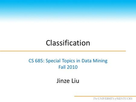 CS685 : Special Topics in Data Mining, UKY The UNIVERSITY of KENTUCKY Classification CS 685: Special Topics in Data Mining Fall 2010 Jinze Liu.