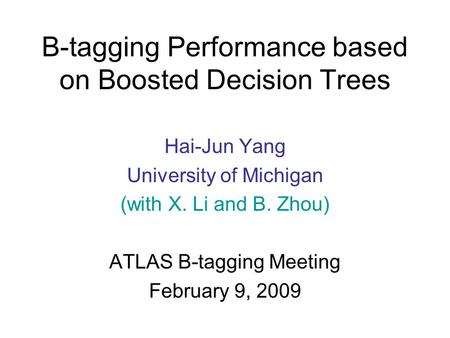 B-tagging Performance based on Boosted Decision Trees Hai-Jun Yang University of Michigan (with X. Li and B. Zhou) ATLAS B-tagging Meeting February 9,
