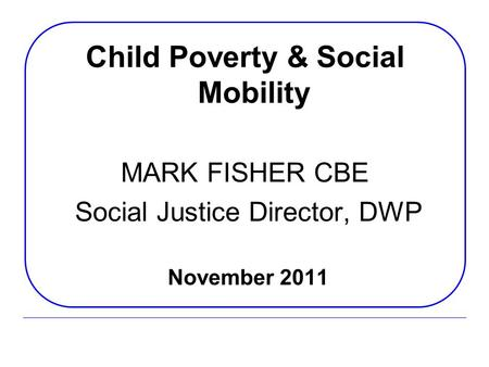 Child Poverty & Social Mobility MARK FISHER CBE Social Justice Director, DWP November 2011.