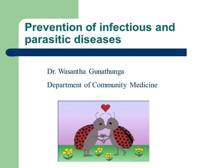 Prevention of infectious and parasitic diseases Dr. Wasantha Gunathunga Department of Community Medicine.