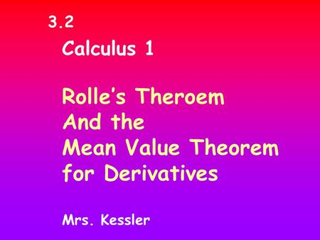 Calculus 1 Rolle's Theroem And the Mean Value Theorem for Derivatives Mrs. Kessler 3.2.