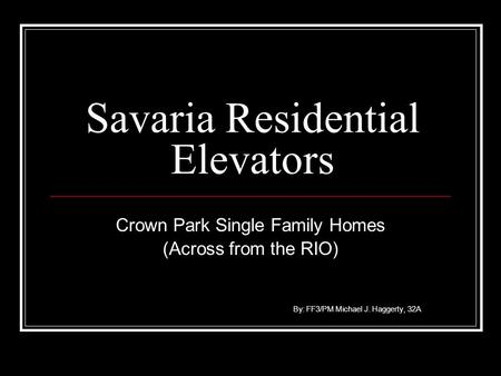 Savaria Residential Elevators Crown Park Single Family Homes (Across from the RIO) By: FF3/PM Michael J. Haggerty, 32A.