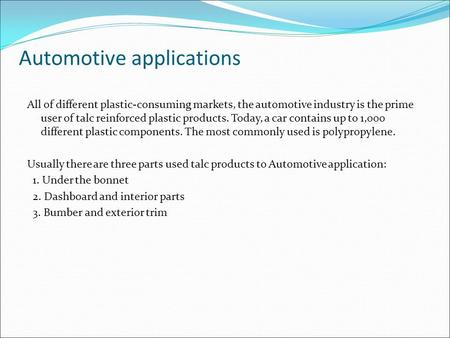 Automotive applications All of different plastic-consuming markets, the automotive industry is the prime user of talc reinforced plastic products. Today,