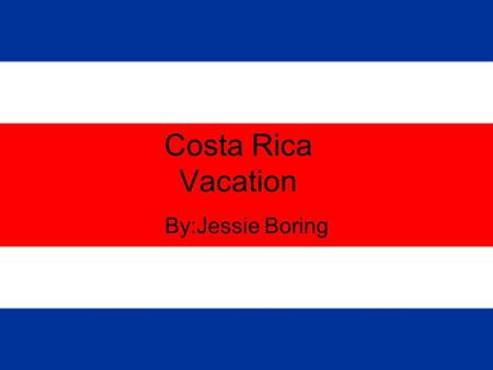 Costa Rica Vacation By:Jessie Boring. Total Trip Price:$2630.