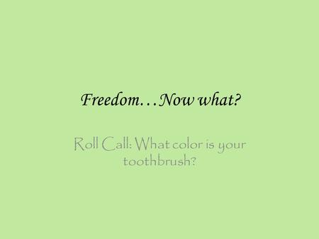 Freedom…Now what? Roll Call: What color is your toothbrush?