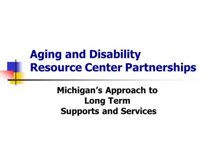 Aging and Disability Resource Center Partnerships Michigan's Approach to Long Term Supports and Services.