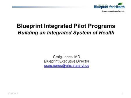 Blueprint Integrated Pilot Programs Building an Integrated System of Health Craig Jones, MD Blueprint Executive Director 10/30/20151.
